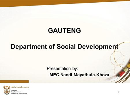 GAUTENG Department of Social Development Presentation by: MEC Nandi Mayathula-Khoza 1.