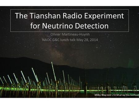 Milky Way over 21CM array (Gu Junhua) The Tianshan Radio Experiment for Neutrino Detection Olivier Martineau-Huynh NAOC G&C lunch talk May 28, 2014.