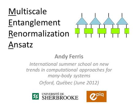 Andy Ferris International summer school on new trends in computational approaches for many-body systems Orford, Québec (June 2012) Multiscale Entanglement.