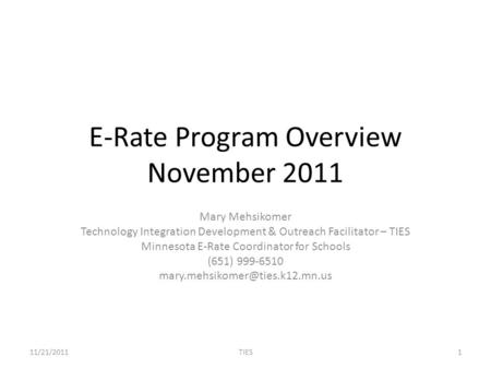 E-Rate Program Overview November 2011 Mary Mehsikomer Technology Integration Development & Outreach Facilitator – TIES Minnesota E-Rate Coordinator for.