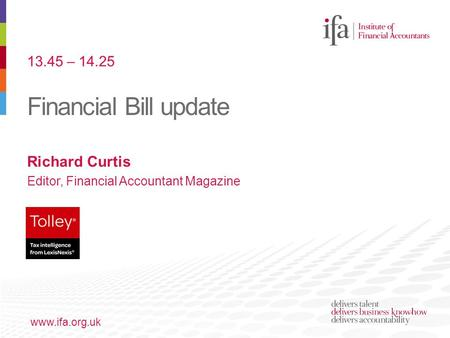 Financial Bill update www.ifa.org.uk Richard Curtis Editor, Financial Accountant Magazine 13.45 – 14.25.