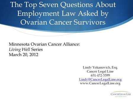 The Top Seven Questions About Employment Law Asked by Ovarian Cancer Survivors Lindy Yokanovich, Esq. Cancer Legal Line 651-472-5599