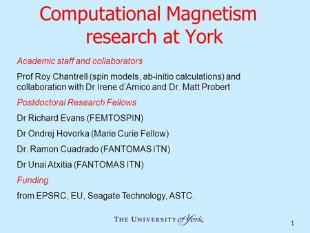 1 Computational Magnetism research at York Academic staff and collaborators Prof Roy Chantrell (spin models, ab-initio calculations) and collaboration.