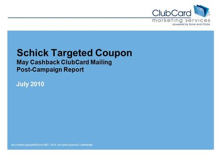 All content copyright © 5one 2001 - 2010. All rights reserved. Confidential. Schick Targeted Coupon May Cashback ClubCard Mailing Post-Campaign Report.