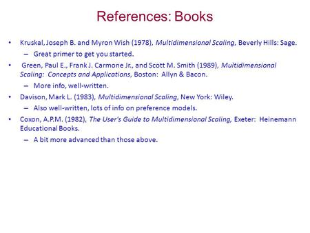 References: Books Kruskal, Joseph B. and Myron Wish (1978), Multidimensional Scaling, Beverly Hills: Sage. – Great primer to get you started. Green, Paul.