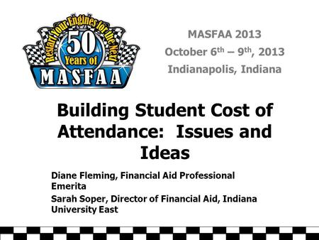 MASFAA 2013 October 6 th – 9 th, 2013 Indianapolis, Indiana Building Student Cost of Attendance: Issues and Ideas Diane Fleming, Financial Aid Professional.