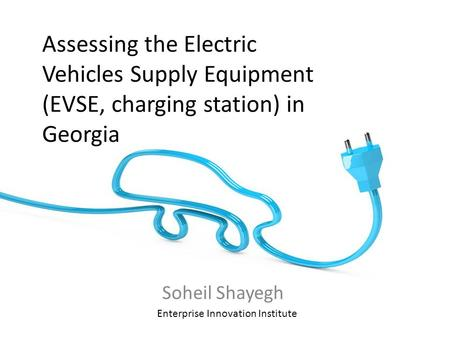 Assessing the Electric Vehicles Supply Equipment (EVSE, charging station) in Georgia Soheil Shayegh Enterprise Innovation Institute.