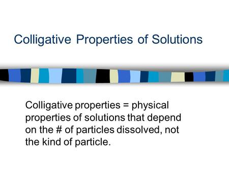 Colligative Properties of Solutions Colligative properties = physical properties of solutions that depend on the # of particles dissolved, not the kind.