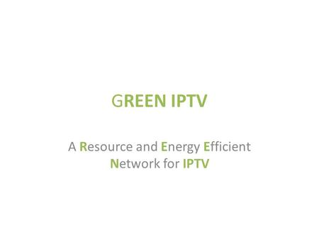 GREEN IPTV A Resource and Energy Efficient Network for IPTV.