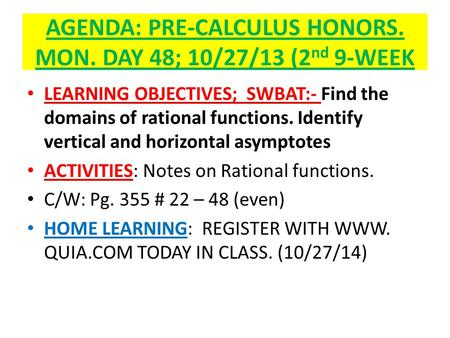 AGENDA: PRE-CALCULUS HONORS. MON. DAY 48; 10/27/13 (2 nd 9-WEEK LEARNING OBJECTIVES; SWBAT:- Find the domains of rational functions. Identify vertical.