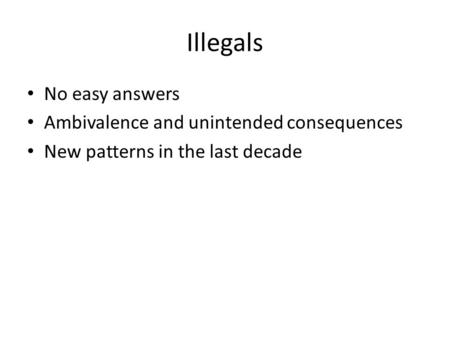 Illegals No easy answers Ambivalence and unintended consequences New patterns in the last decade.