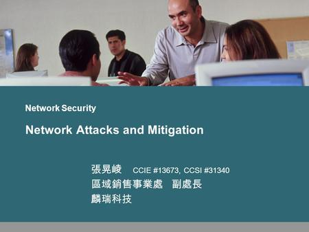 Network Security Network Attacks and Mitigation 張晃崚 CCIE #13673, CCSI #31340 區域銷售事業處 副處長 麟瑞科技.
