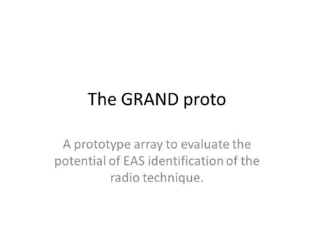 The GRAND proto A prototype array to evaluate the potential of EAS identification of the radio technique.