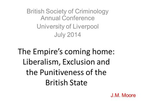 The Empire's coming home: Liberalism, Exclusion and the Punitiveness of the British State British Society of Criminology Annual Conference University of.