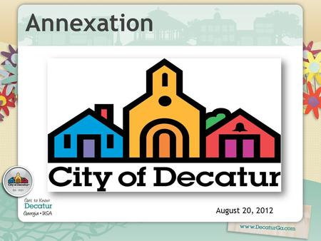 Annexation August 20, 2012. Objectives  Influence and control development at key gateways.  Expand and stabilize property tax base.  Respond to interest.