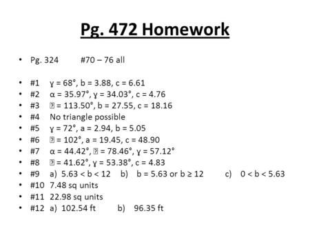 Pg. 472 Homework Pg. 324#70 – 76 all #1ɣ = 68°, b = 3.88, c = 6.61 #2α = 35.97°, ɣ = 34.03°, c = 4.76 #3 = 113.50°, b = 27.55, c = 18.16 #4No triangle.