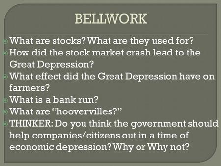BELLWORK  What are stocks? What are they used for?  How did the stock market crash lead to the Great Depression?  What effect did the Great Depression.