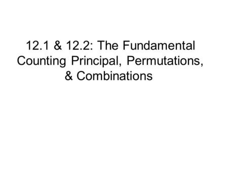 12.1 & 12.2: The Fundamental Counting Principal, Permutations, & Combinations.