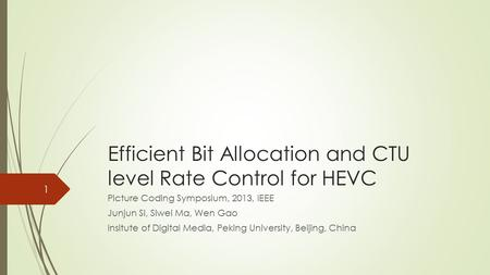 Efficient Bit Allocation and CTU level Rate Control for HEVC Picture Coding Symposium, 2013, IEEE Junjun Si, Siwei Ma, Wen Gao Insitute of Digital Media,