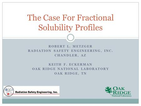 The Case For Fractional Solubility Profiles ROBERT L. METZGER RADIATION SAFETY ENGINEERING, INC. CHANDLER, AZ KEITH F. ECKERMAN OAK RIDGE NATIONAL LABORATORY.