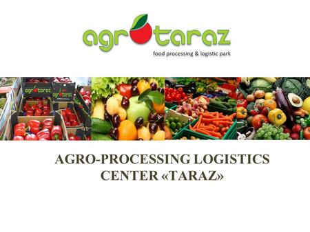 AGRO-PROCESSING LOGISTICS CENTER «ТARAZ». The purpose of the presentation Attracting of international management company with experience in the implementation.