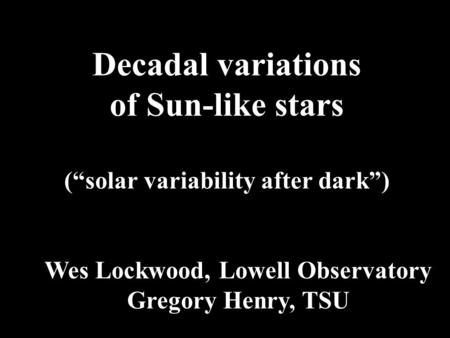 "Decadal variations of Sun-like stars (""solar variability after dark"") Wes Lockwood, Lowell Observatory Gregory Henry, TSU."