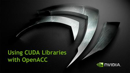 "Using CUDA Libraries with OpenACC. 3 Ways to Accelerate Applications Applications Libraries ""Drop-in"" Acceleration Programming Languages OpenACC Directives."
