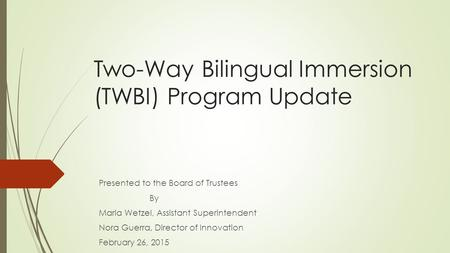 Two-Way Bilingual Immersion (TWBI) Program Update Presented to the Board of Trustees By Maria Wetzel, Assistant Superintendent Nora Guerra, Director of.