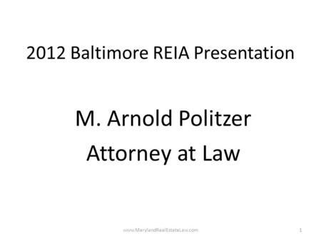 2012 Baltimore REIA Presentation M. Arnold Politzer Attorney at Law www.MarylandRealEstateLaw.com1.