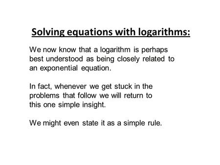 We now know that a logarithm is perhaps best understood as being closely related to an exponential equation. In fact, whenever we get stuck in the problems.