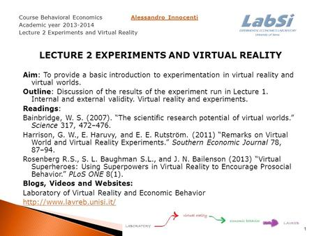 Course Behavioral Economics Alessandro InnocentiAlessandro Innocenti Academic year 2013-2014 Lecture 2 Experiments and Virtual Reality LECTURE 2 EXPERIMENTS.