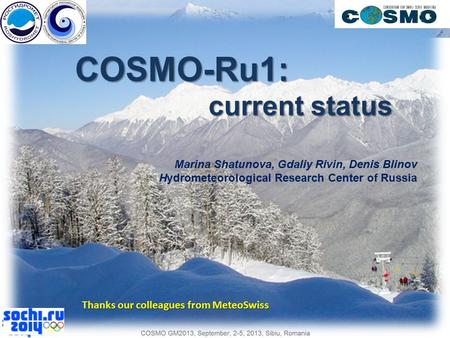 COSMO-Ru1: current status Marina Shatunova, Gdaliy Rivin, Denis Blinov Hydrometeorological Research Center of Russia Thanks our colleagues from MeteoSwiss.