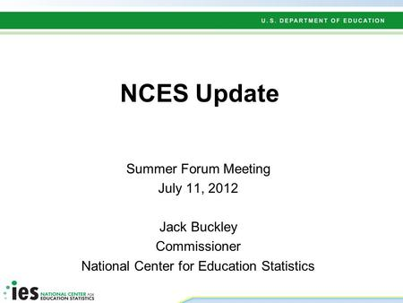NCES Update Summer Forum Meeting July 11, 2012 Jack Buckley Commissioner National Center for Education Statistics.