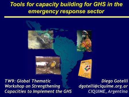 Tools for capacity building for GHS in the emergency response sector TW9: Global Thematic Workshop on Strengthening Capacities to Implement the GHS Diego.
