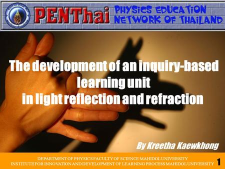 By Kreetha Kaewkhong The development of an inquiry-based learning unit in light reflection and refraction DEPARTMENT OF PHYSICS FACULTY OF SCIENCE MAHIDOL.