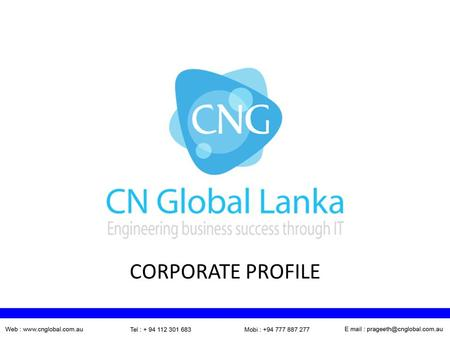 CORPORATE PROFILE. WHO WE ARE We are a member of CN Global Australia which was started in 1998 in Sydney. Sri Lankan operation commenced in 2009 as the.
