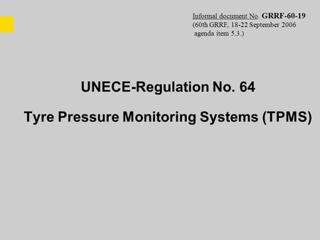 UNECE-Regulation No. 64 Tyre Pressure Monitoring Systems (TPMS) Informal document No. GRRF-60-19 (60th GRRF, 18-22 September 2006 agenda item 5.3.)
