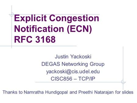 Explicit Congestion Notification (ECN) RFC 3168 Justin Yackoski DEGAS Networking Group CISC856 – TCP/IP Thanks to Namratha Hundigopal.