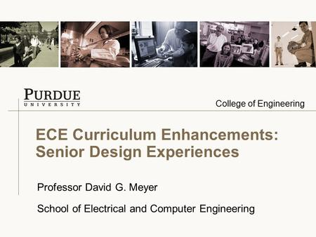 College of Engineering ECE Curriculum Enhancements: Senior Design Experiences Professor David G. Meyer School of Electrical and Computer Engineering.