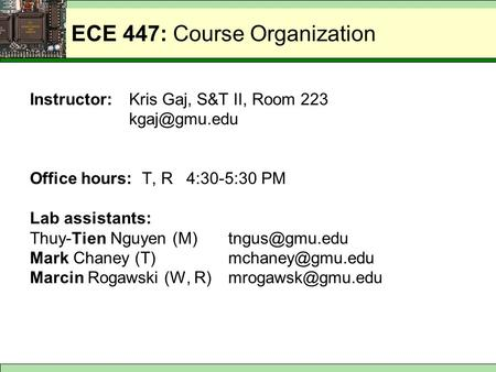 ECE 447: Course Organization Instructor:Kris Gaj, S&T II, Room 223 Office hours: T, R 4:30-5:30 PM Lab assistants: Thuy-Tien Nguyen (M)