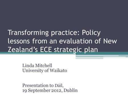 Transforming practice: Policy lessons from an evaluation of New Zealand's ECE strategic plan Linda Mitchell University of Waikato Presentation to Dáil,