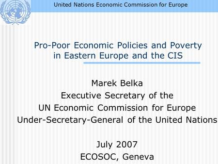 Pro-Poor Economic Policies and Poverty in Eastern Europe and the CIS Marek Belka Executive Secretary of the UN Economic Commission for Europe Under-Secretary-General.