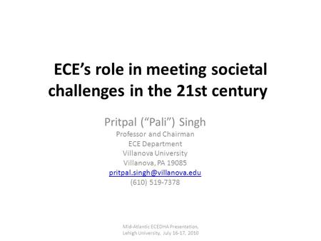"ECE's role in meeting societal challenges in the 21st century Pritpal (""Pali"") Singh Professor and Chairman ECE Department Villanova University Villanova,"