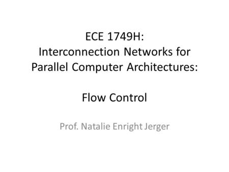 ECE 1749H: Interconnection Networks for Parallel Computer Architectures: Flow Control Prof. Natalie Enright Jerger.