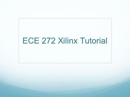 ECE 272 Xilinx Tutorial. Workshop Goals Learn how to use Xilinx to: Draw a schematic Create a symbol Generate a testbench Simulate your circuit.