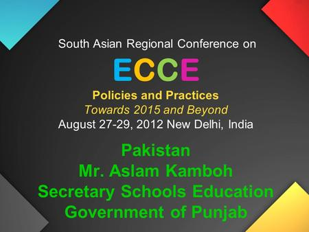 South Asian Regional Conference on ECCE Policies and Practices Towards 2015 and Beyond August 27-29, 2012 New Delhi, India Pakistan Mr. Aslam Kamboh Secretary.