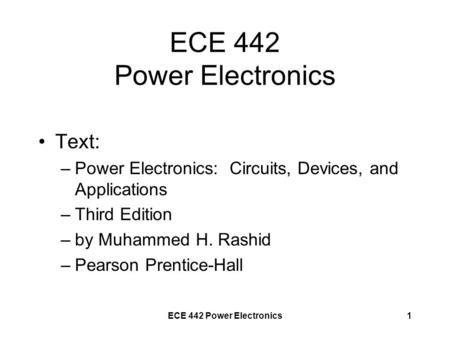 ECE 442 Power Electronics1 Text: –Power Electronics: Circuits, Devices, and Applications –Third Edition –by Muhammed H. Rashid –Pearson Prentice-Hall.