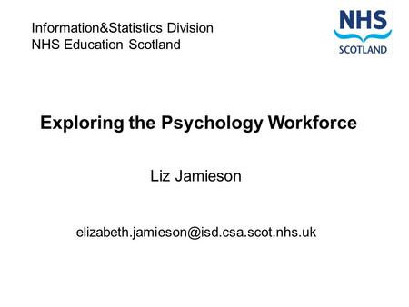 Exploring the Psychology Workforce Liz Jamieson Information&Statistics Division NHS Education Scotland.