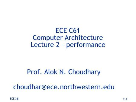 2-1 ECE 361 ECE C61 Computer Architecture Lecture 2 – performance Prof. Alok N. Choudhary
