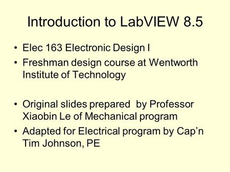 Introduction to LabVIEW 8.5 Elec 163 Electronic Design I Freshman design course at Wentworth Institute of Technology Original slides prepared by Professor.